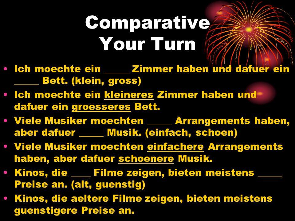 Comparative Your Turn Ich moechte ein _____ Zimmer haben und dafuer ein _____ Bett. (klein, gross) Ich moechte ein kleineres Zimmer haben und dafuer e