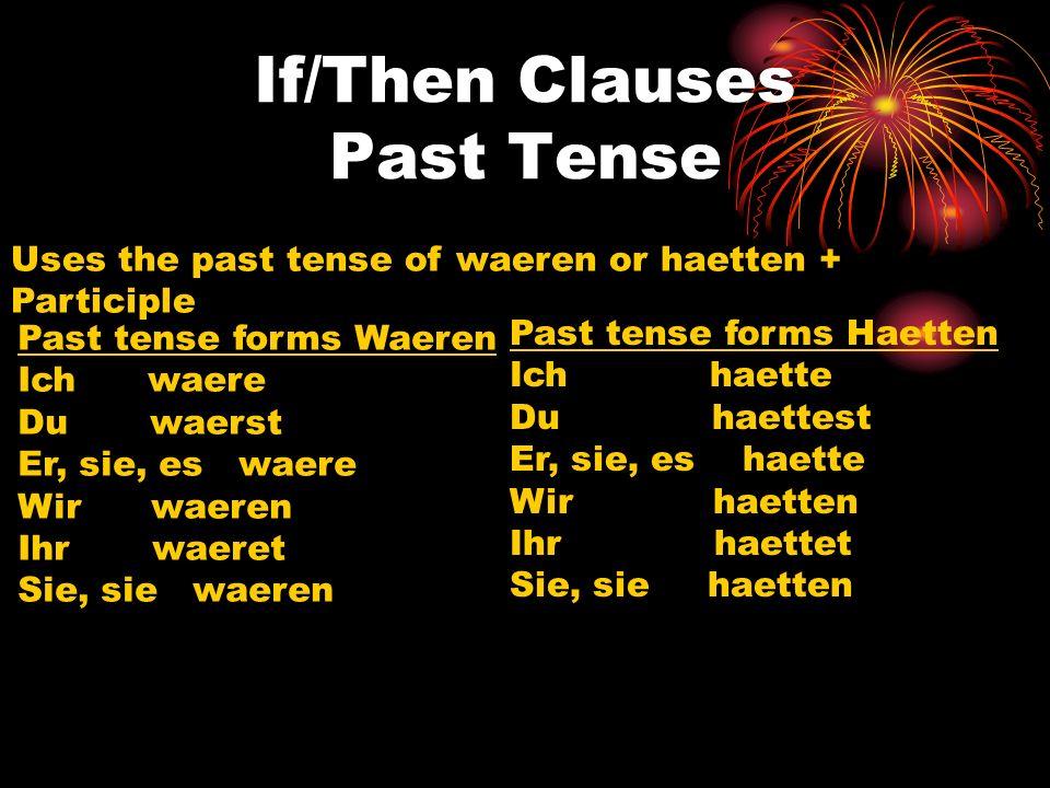 If/Then Clauses Past Tense Uses the past tense of waeren or haetten + Participle Past tense forms Waeren Ich waere Du waerst Er, sie, es waere Wir wae