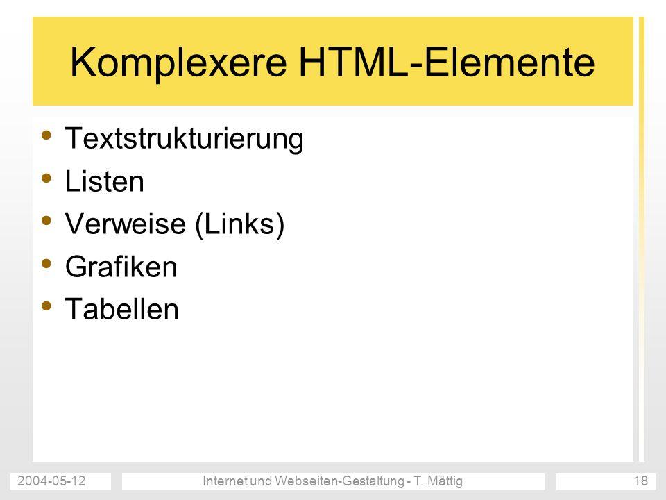 2004-05-12Internet und Webseiten-Gestaltung - T. Mättig18 Komplexere HTML-Elemente Textstrukturierung Listen Verweise (Links) Grafiken Tabellen