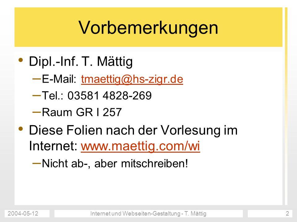 2004-05-12Internet und Webseiten-Gestaltung - T. Mättig2 Vorbemerkungen Dipl.-Inf. T. Mättig – E-Mail: tmaettig@hs-zigr.detmaettig@hs-zigr.de – Tel.: