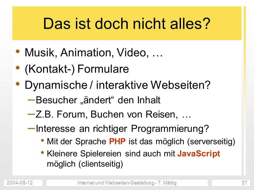 2004-05-12Internet und Webseiten-Gestaltung - T. Mättig37 Das ist doch nicht alles? Musik, Animation, Video, … (Kontakt-) Formulare Dynamische / inter