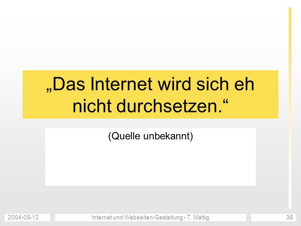2004-05-12Internet und Webseiten-Gestaltung - T. Mättig38 Das Internet wird sich eh nicht durchsetzen. (Quelle unbekannt)