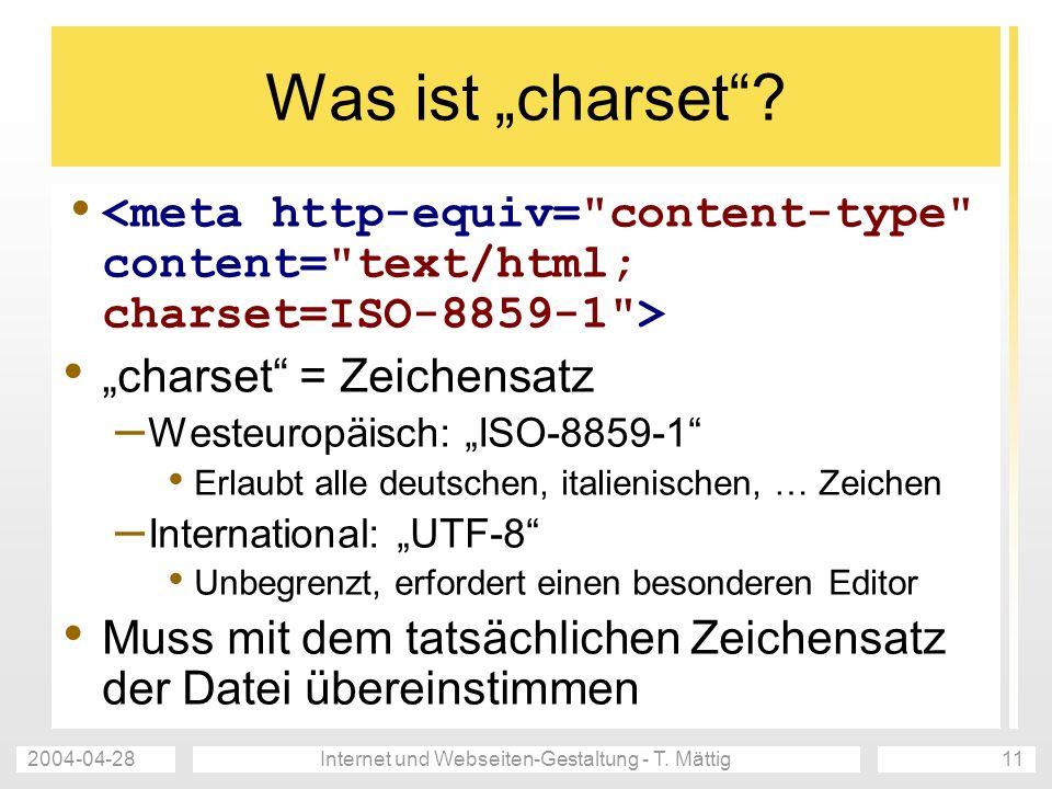 2004-04-28Internet und Webseiten-Gestaltung - T. Mättig11 Was ist charset? charset = Zeichensatz – Westeuropäisch: ISO-8859-1 Erlaubt alle deutschen,