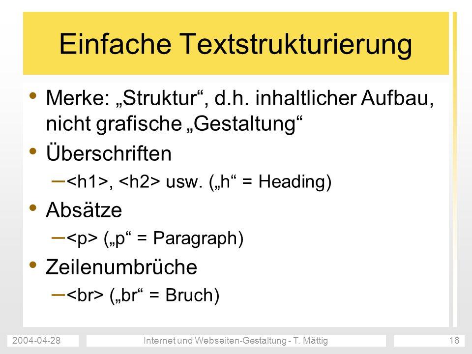 2004-04-28Internet und Webseiten-Gestaltung - T. Mättig16 Einfache Textstrukturierung Merke: Struktur, d.h. inhaltlicher Aufbau, nicht grafische Gesta