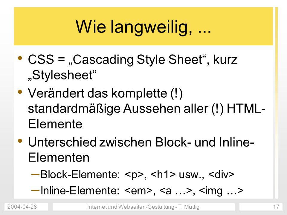 2004-04-28Internet und Webseiten-Gestaltung - T. Mättig17 Wie langweilig,... CSS = Cascading Style Sheet, kurz Stylesheet Verändert das komplette (!)
