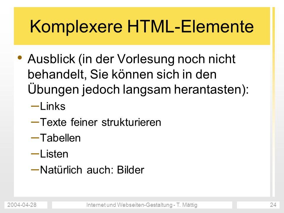 2004-04-28Internet und Webseiten-Gestaltung - T. Mättig24 Komplexere HTML-Elemente Ausblick (in der Vorlesung noch nicht behandelt, Sie können sich in