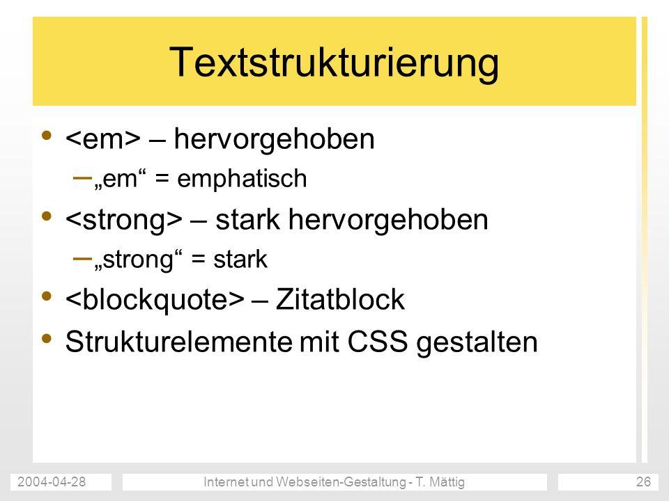 2004-04-28Internet und Webseiten-Gestaltung - T. Mättig26 Textstrukturierung – hervorgehoben – em = emphatisch – stark hervorgehoben – strong = stark