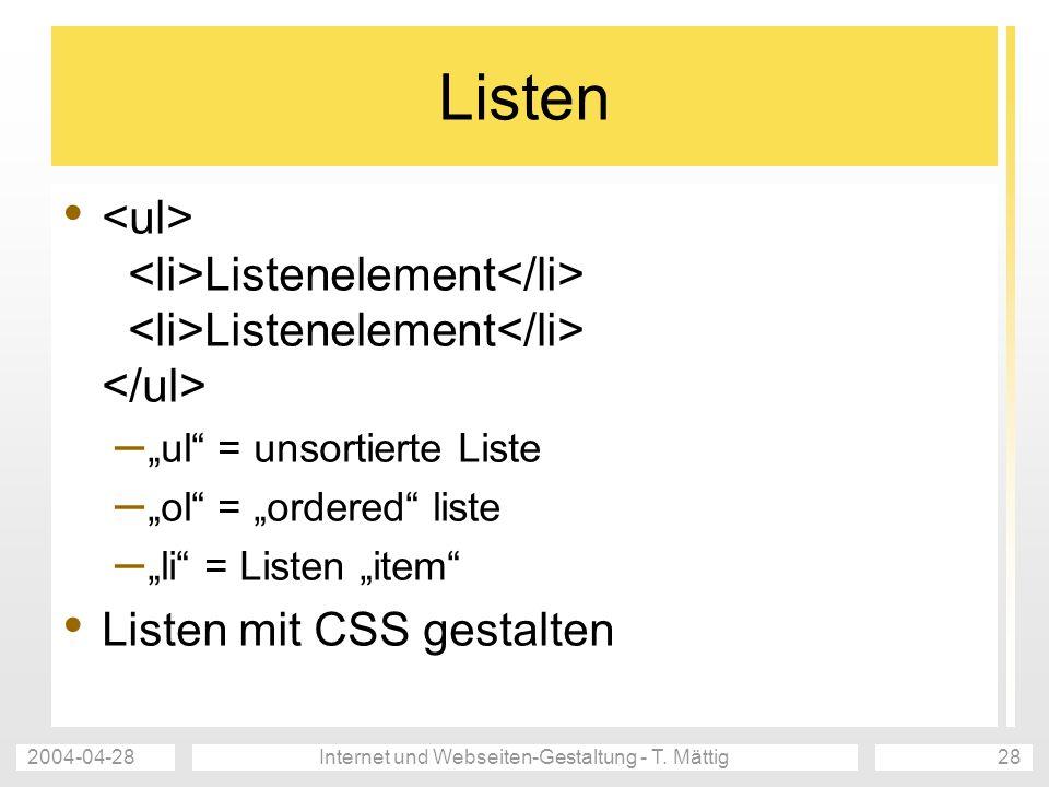 2004-04-28Internet und Webseiten-Gestaltung - T. Mättig28 Listen Listenelement Listenelement – ul = unsortierte Liste – ol = ordered liste – li = List