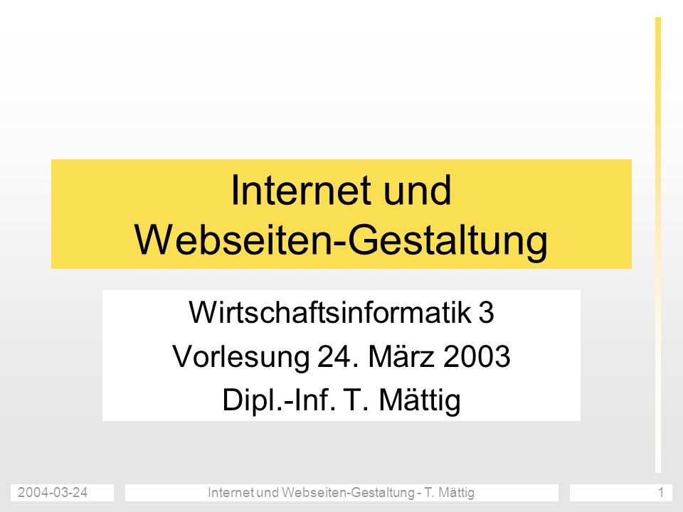 2004-03-24Internet und Webseiten-Gestaltung - T. Mättig1 Internet und Webseiten-Gestaltung Wirtschaftsinformatik 3 Vorlesung 24. März 2003 Dipl.-Inf.