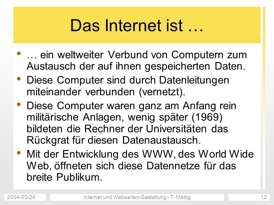 2004-03-24Internet und Webseiten-Gestaltung - T. Mättig12 Das Internet ist … … ein weltweiter Verbund von Computern zum Austausch der auf ihnen gespei