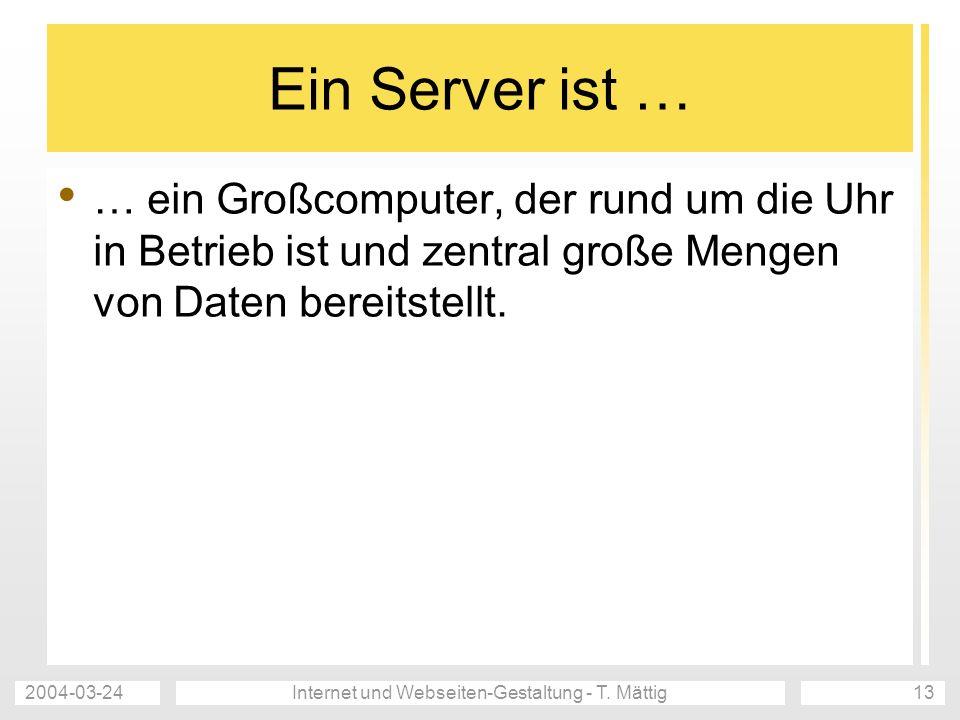 2004-03-24Internet und Webseiten-Gestaltung - T. Mättig13 Ein Server ist … … ein Großcomputer, der rund um die Uhr in Betrieb ist und zentral große Me