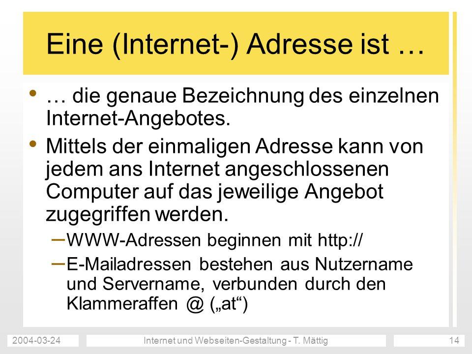 2004-03-24Internet und Webseiten-Gestaltung - T. Mättig14 Eine (Internet-) Adresse ist … … die genaue Bezeichnung des einzelnen Internet-Angebotes. Mi