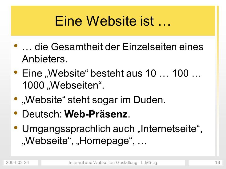 2004-03-24Internet und Webseiten-Gestaltung - T. Mättig16 Eine Website ist … … die Gesamtheit der Einzelseiten eines Anbieters. Eine Website besteht a
