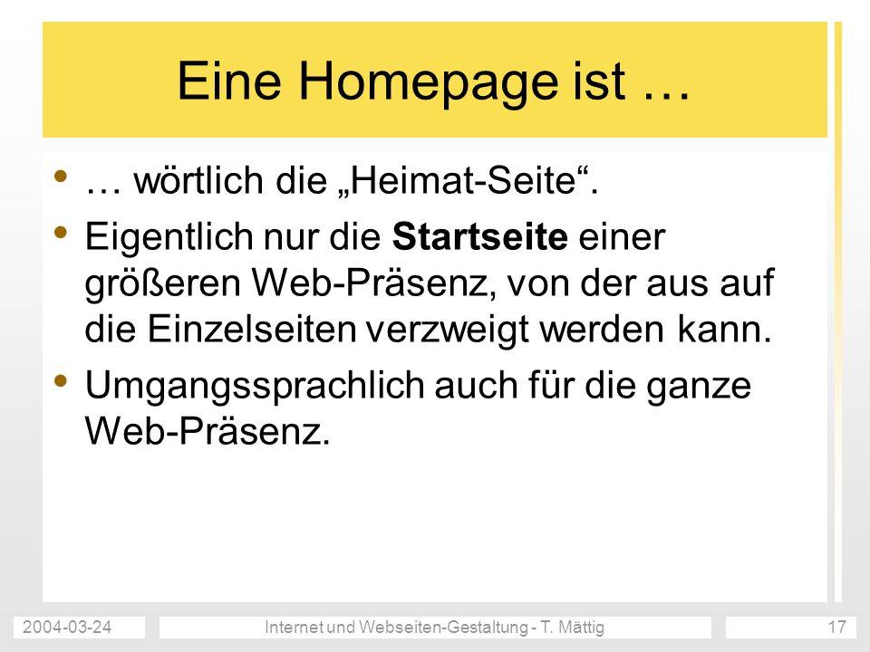 2004-03-24Internet und Webseiten-Gestaltung - T. Mättig17 Eine Homepage ist … … wörtlich die Heimat-Seite. Eigentlich nur die Startseite einer größere