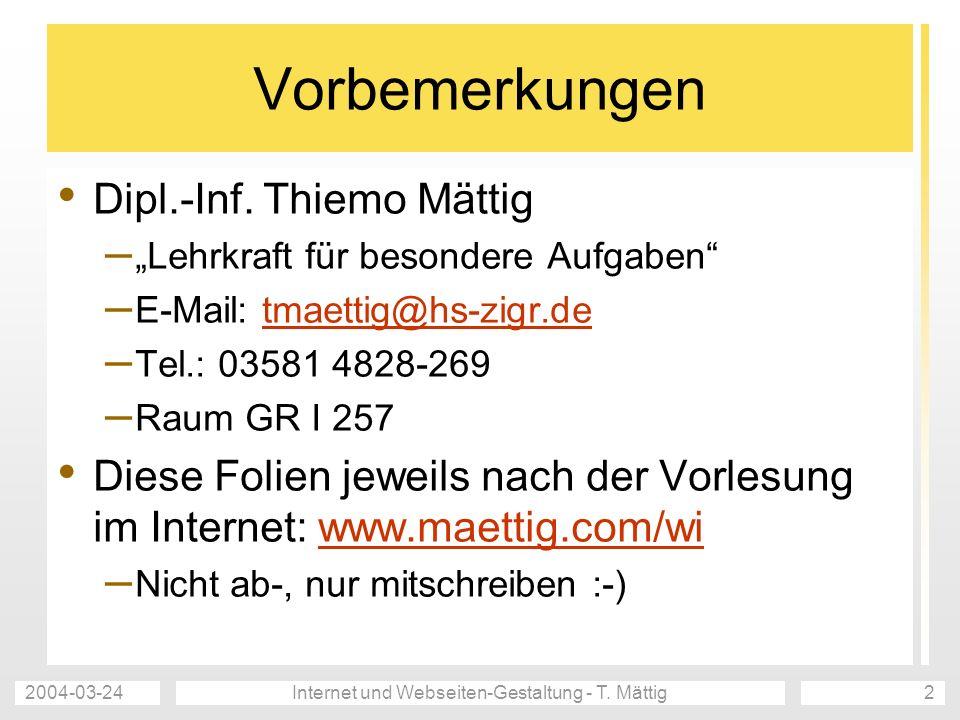 2004-03-24Internet und Webseiten-Gestaltung - T. Mättig2 Vorbemerkungen Dipl.-Inf. Thiemo Mättig – Lehrkraft für besondere Aufgaben – E-Mail: tmaettig
