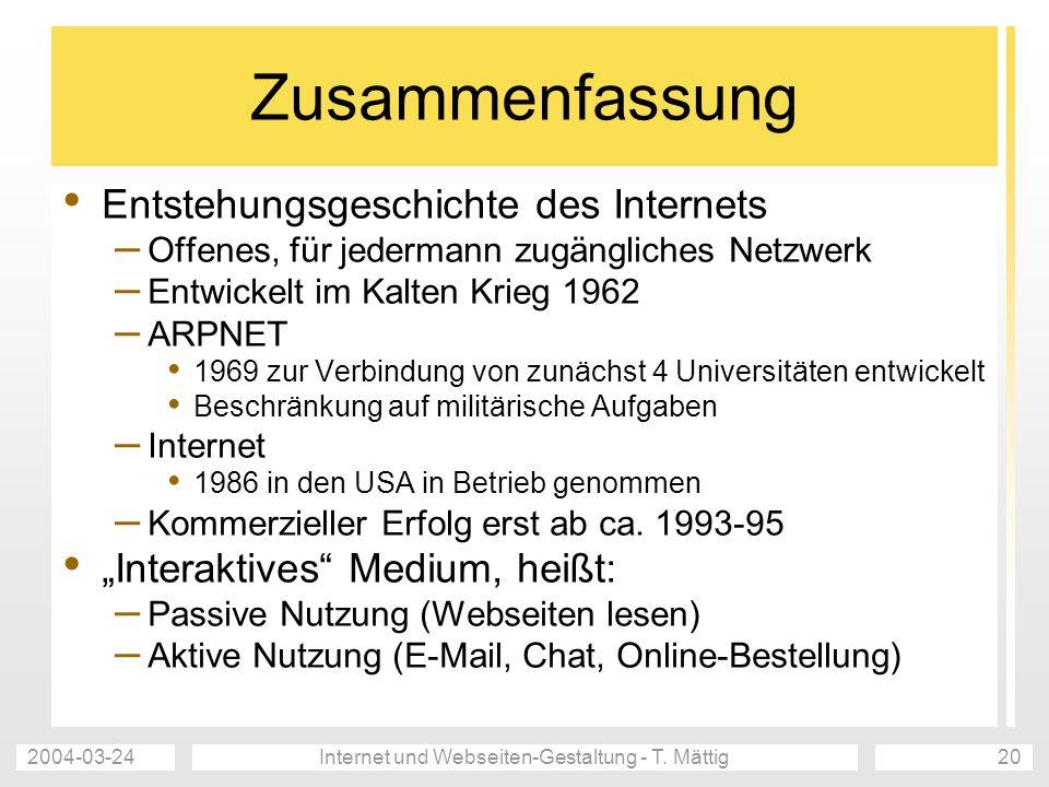 2004-03-24Internet und Webseiten-Gestaltung - T. Mättig20 Zusammenfassung Entstehungsgeschichte des Internets – Offenes, für jedermann zugängliches Ne