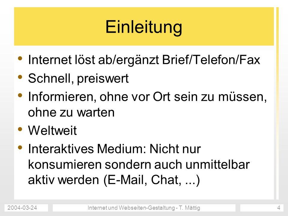 2004-03-24Internet und Webseiten-Gestaltung - T. Mättig4 Einleitung Internet löst ab/ergänzt Brief/Telefon/Fax Schnell, preiswert Informieren, ohne vo