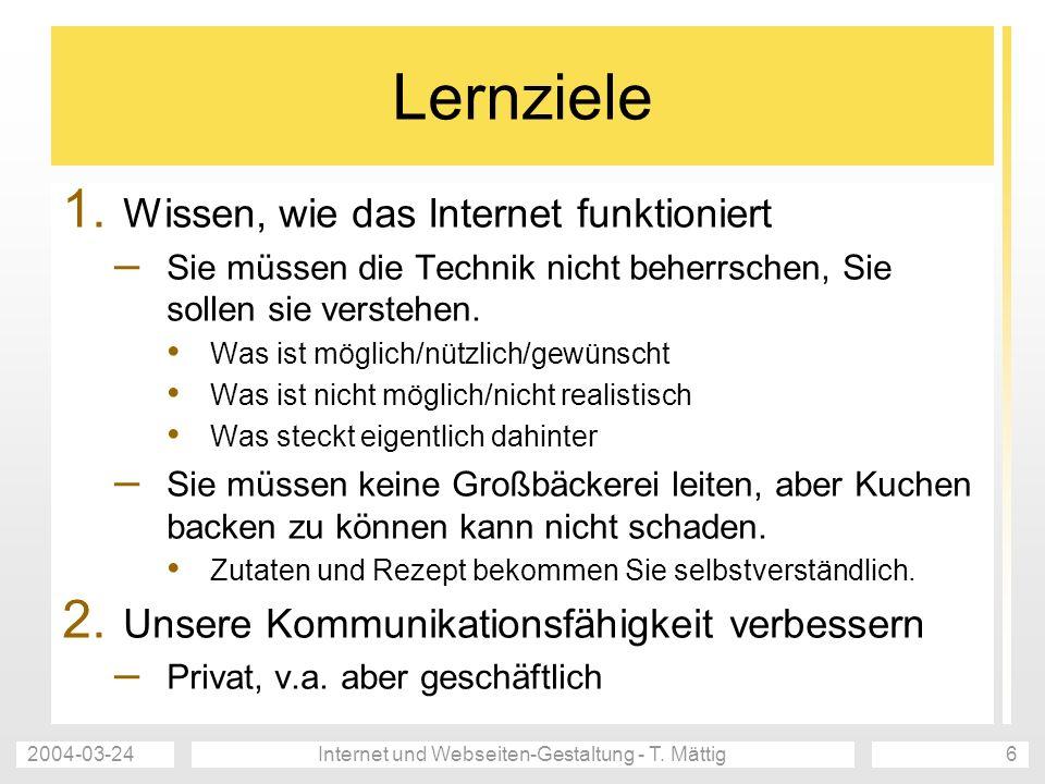 2004-03-24Internet und Webseiten-Gestaltung - T. Mättig6 Lernziele 1. Wissen, wie das Internet funktioniert – Sie müssen die Technik nicht beherrschen