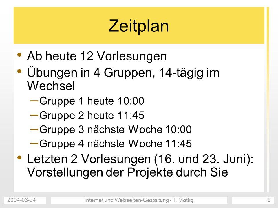 2004-03-24Internet und Webseiten-Gestaltung - T. Mättig8 Zeitplan Ab heute 12 Vorlesungen Übungen in 4 Gruppen, 14-tägig im Wechsel – Gruppe 1 heute 1