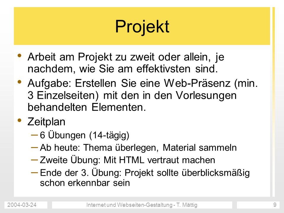 2004-03-24Internet und Webseiten-Gestaltung - T. Mättig9 Projekt Arbeit am Projekt zu zweit oder allein, je nachdem, wie Sie am effektivsten sind. Auf