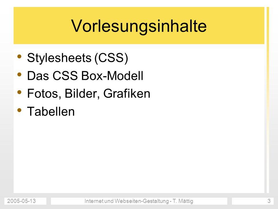 2005-05-13Internet und Webseiten-Gestaltung - T. Mättig3 Vorlesungsinhalte Stylesheets (CSS) Das CSS Box-Modell Fotos, Bilder, Grafiken Tabellen