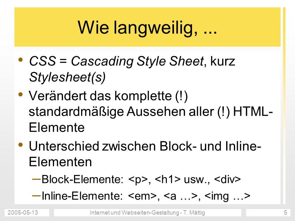 2005-05-13Internet und Webseiten-Gestaltung - T. Mättig5 Wie langweilig,... CSS = Cascading Style Sheet, kurz Stylesheet(s) Verändert das komplette (!