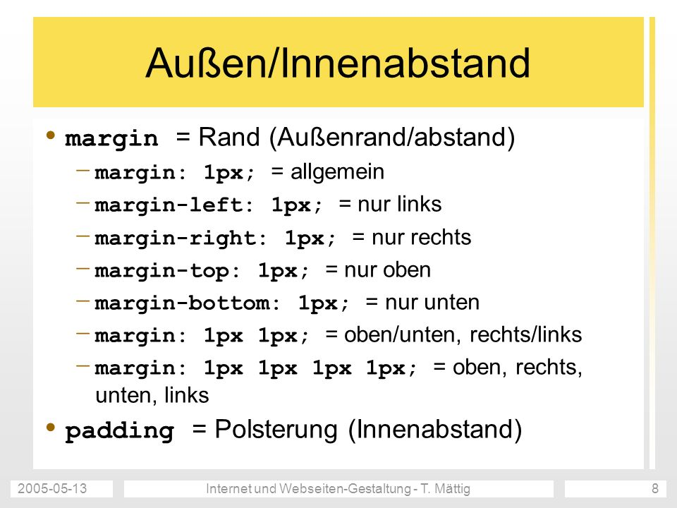 2005-05-13Internet und Webseiten-Gestaltung - T. Mättig8 Außen/Innenabstand margin = Rand (Außenrand/abstand) – margin: 1px; = allgemein – margin-left