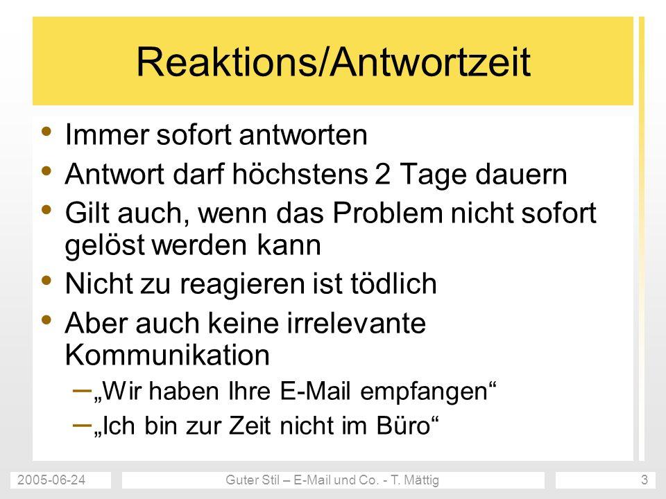 2005-06-24Guter Stil – E-Mail und Co. - T. Mättig3 Reaktions/Antwortzeit Immer sofort antworten Antwort darf höchstens 2 Tage dauern Gilt auch, wenn d