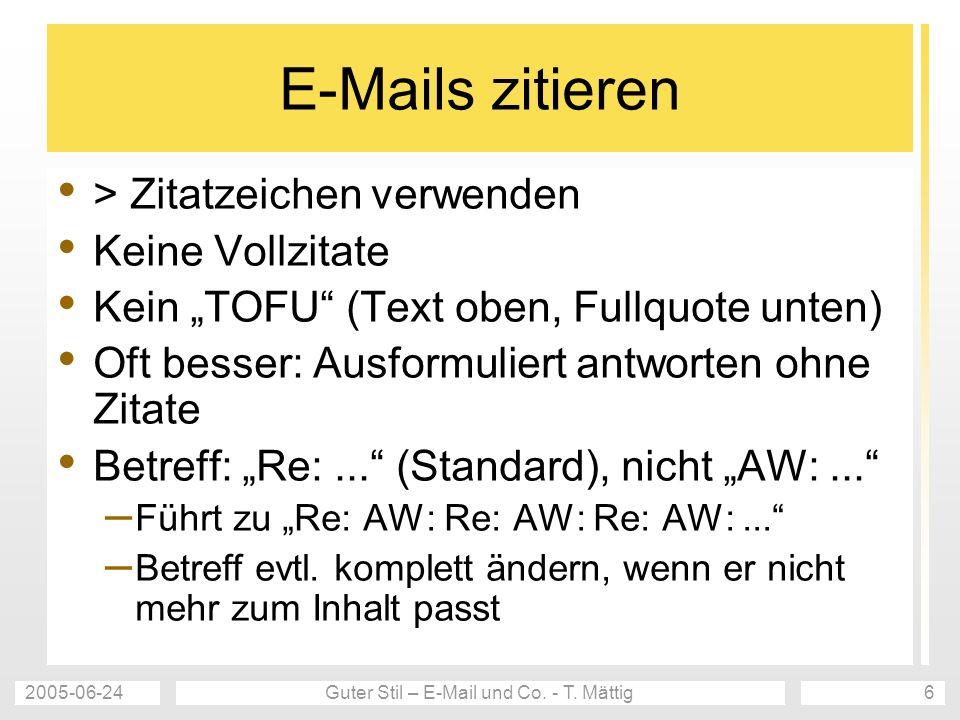 2005-06-24Guter Stil – E-Mail und Co. - T. Mättig6 E-Mails zitieren > Zitatzeichen verwenden Keine Vollzitate Kein TOFU (Text oben, Fullquote unten) O