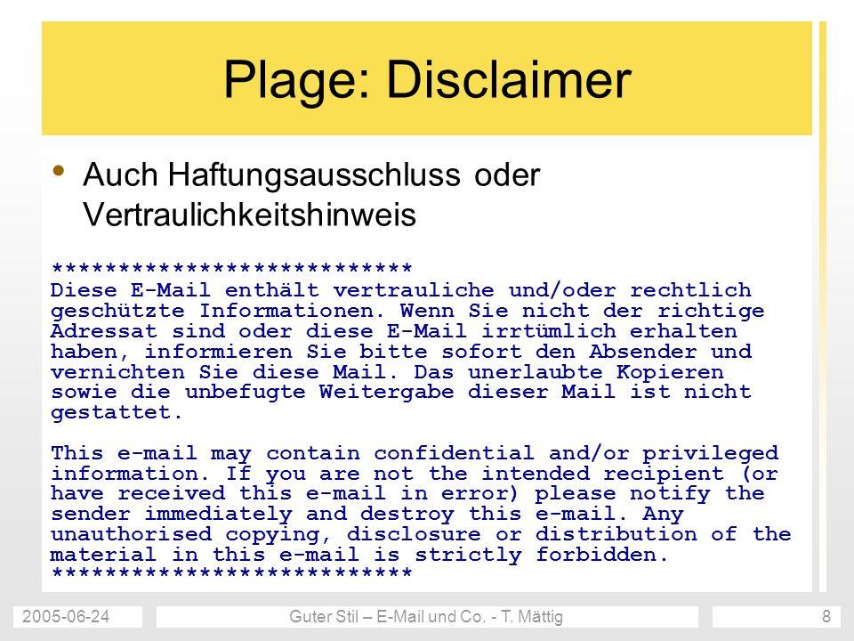 2005-06-24Guter Stil – E-Mail und Co. - T. Mättig8 Plage: Disclaimer Auch Haftungsausschluss oder Vertraulichkeitshinweis ***************************