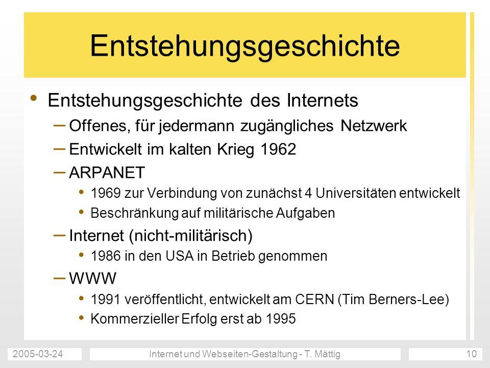 2005-03-24Internet und Webseiten-Gestaltung - T. Mättig10 Entstehungsgeschichte Entstehungsgeschichte des Internets – Offenes, für jedermann zugänglic