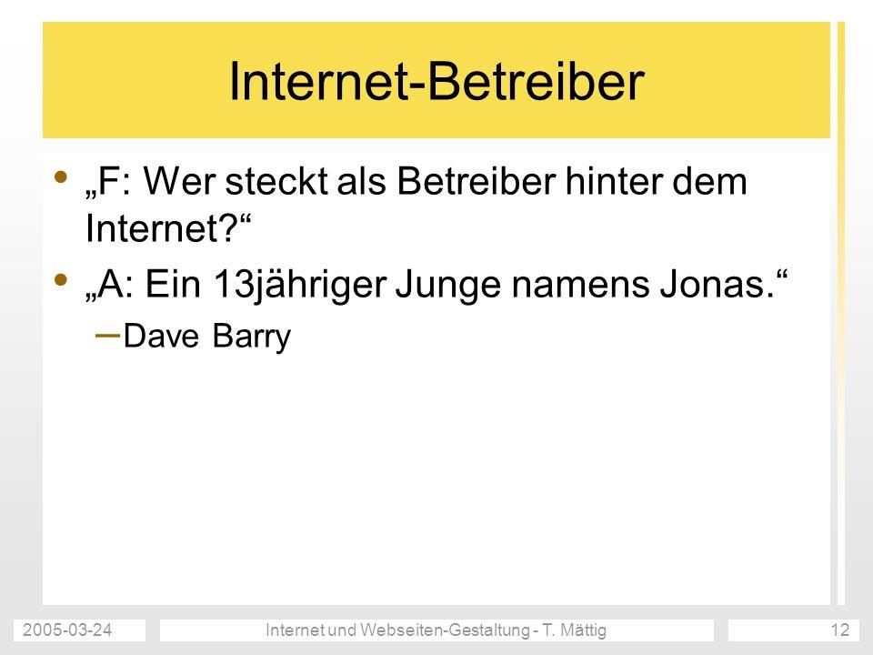 2005-03-24Internet und Webseiten-Gestaltung - T. Mättig12 Internet-Betreiber F: Wer steckt als Betreiber hinter dem Internet? A: Ein 13jähriger Junge