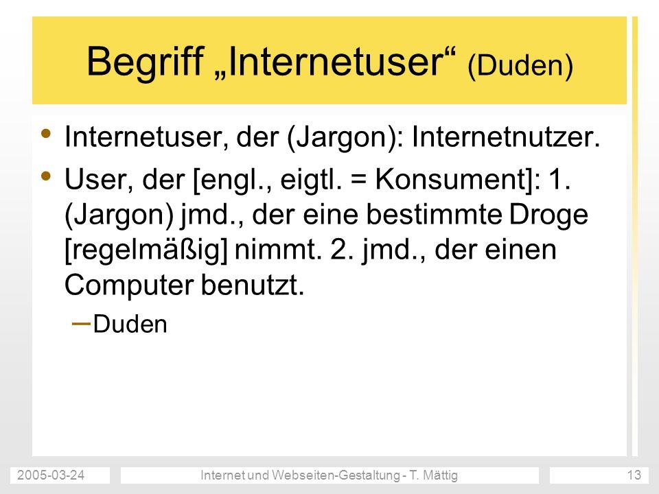 2005-03-24Internet und Webseiten-Gestaltung - T. Mättig13 Begriff Internetuser (Duden) Internetuser, der (Jargon): Internetnutzer. User, der [engl., e