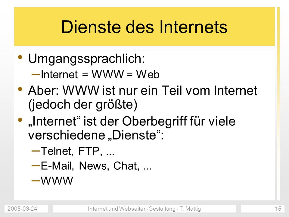 2005-03-24Internet und Webseiten-Gestaltung - T. Mättig15 Dienste des Internets Umgangssprachlich: – Internet = WWW = Web Aber: WWW ist nur ein Teil v