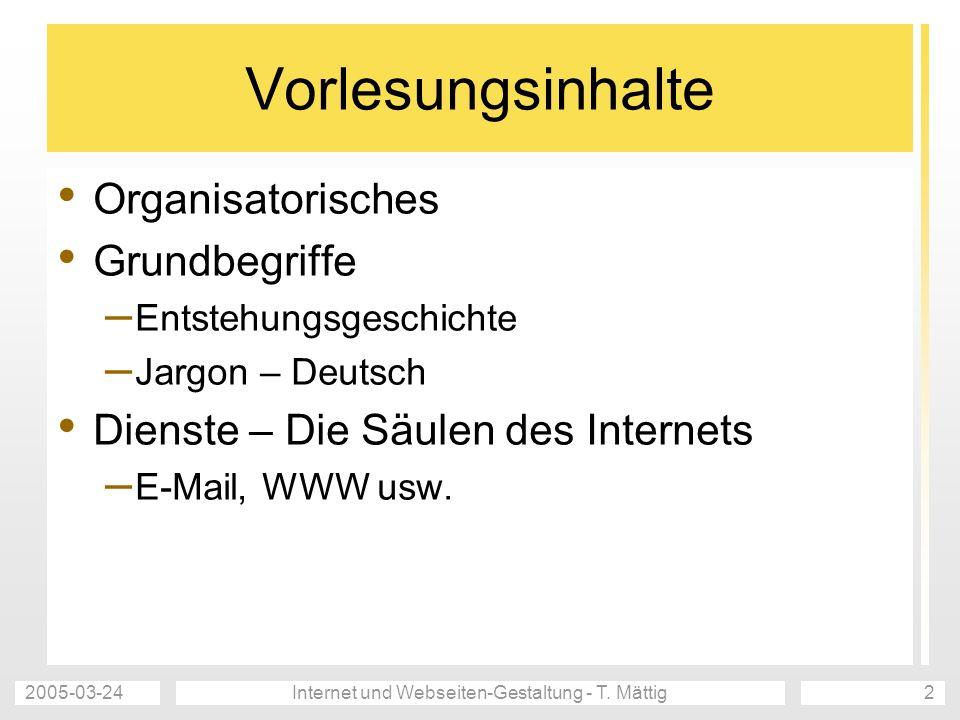 2005-03-24Internet und Webseiten-Gestaltung - T. Mättig2 Vorlesungsinhalte Organisatorisches Grundbegriffe – Entstehungsgeschichte – Jargon – Deutsch