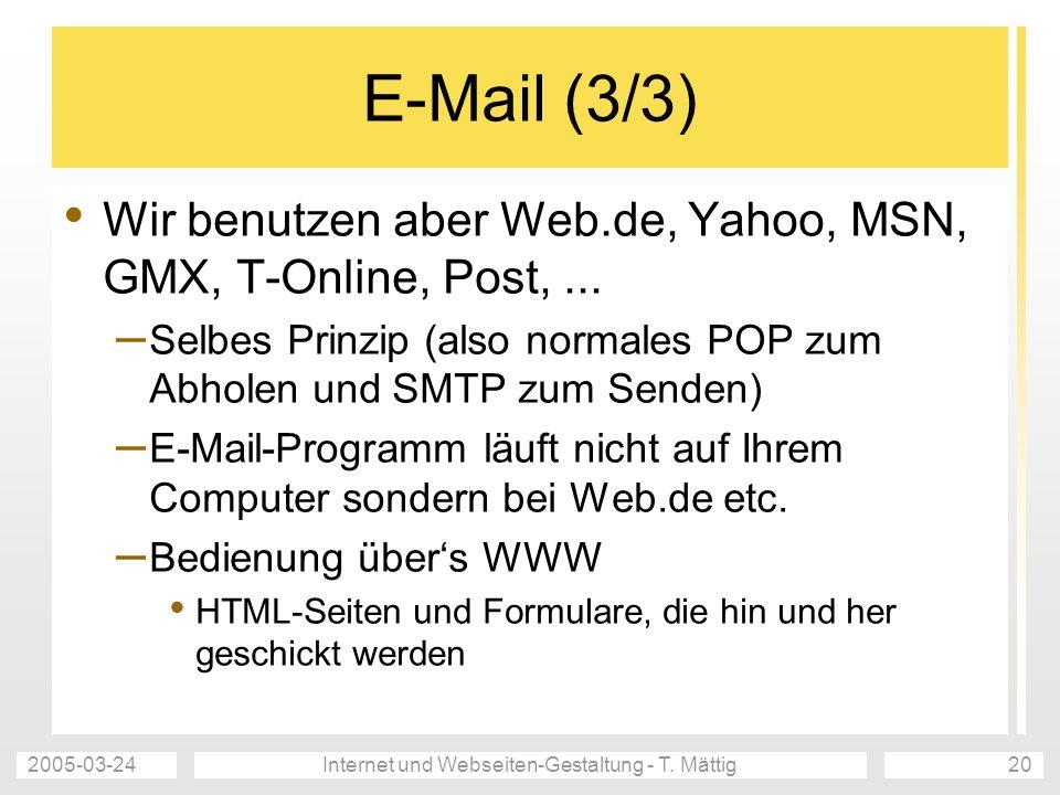 2005-03-24Internet und Webseiten-Gestaltung - T. Mättig20 E-Mail (3/3) Wir benutzen aber Web.de, Yahoo, MSN, GMX, T-Online, Post,... – Selbes Prinzip