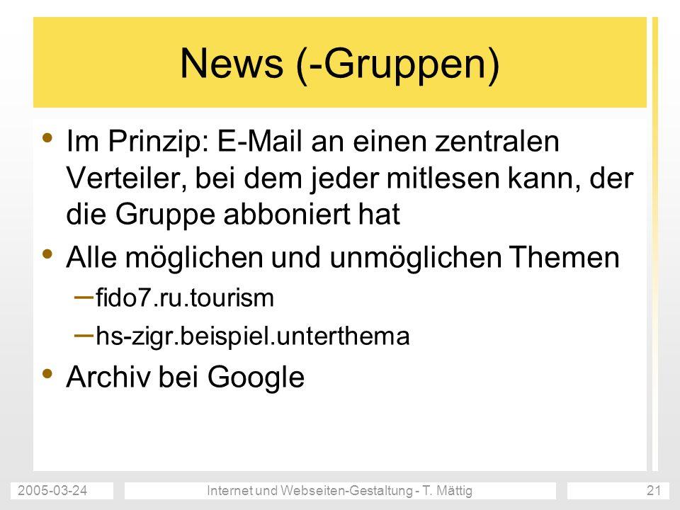 2005-03-24Internet und Webseiten-Gestaltung - T. Mättig21 News (-Gruppen) Im Prinzip: E-Mail an einen zentralen Verteiler, bei dem jeder mitlesen kann