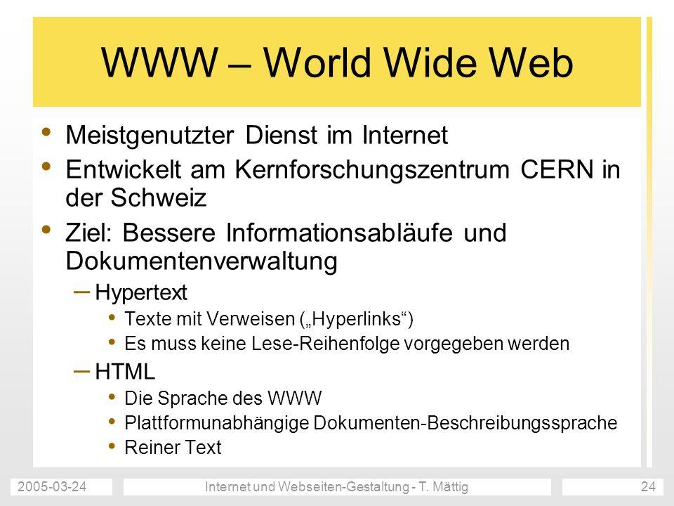 2005-03-24Internet und Webseiten-Gestaltung - T. Mättig24 WWW – World Wide Web Meistgenutzter Dienst im Internet Entwickelt am Kernforschungszentrum C