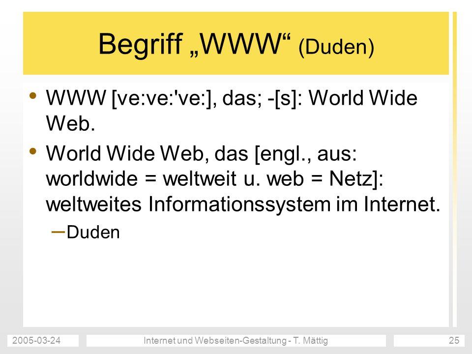 2005-03-24Internet und Webseiten-Gestaltung - T. Mättig25 Begriff WWW (Duden) WWW [ve:ve:'ve:], das; -[s]: World Wide Web. World Wide Web, das [engl.,