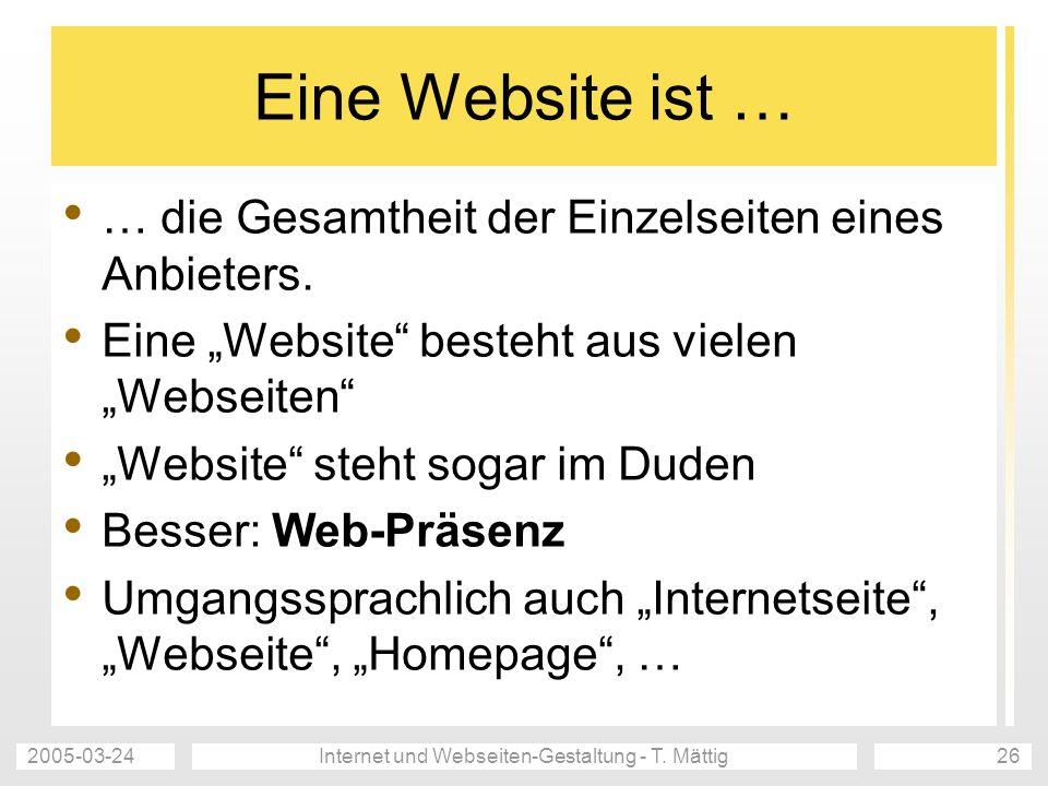 2005-03-24Internet und Webseiten-Gestaltung - T. Mättig26 Eine Website ist … … die Gesamtheit der Einzelseiten eines Anbieters. Eine Website besteht a