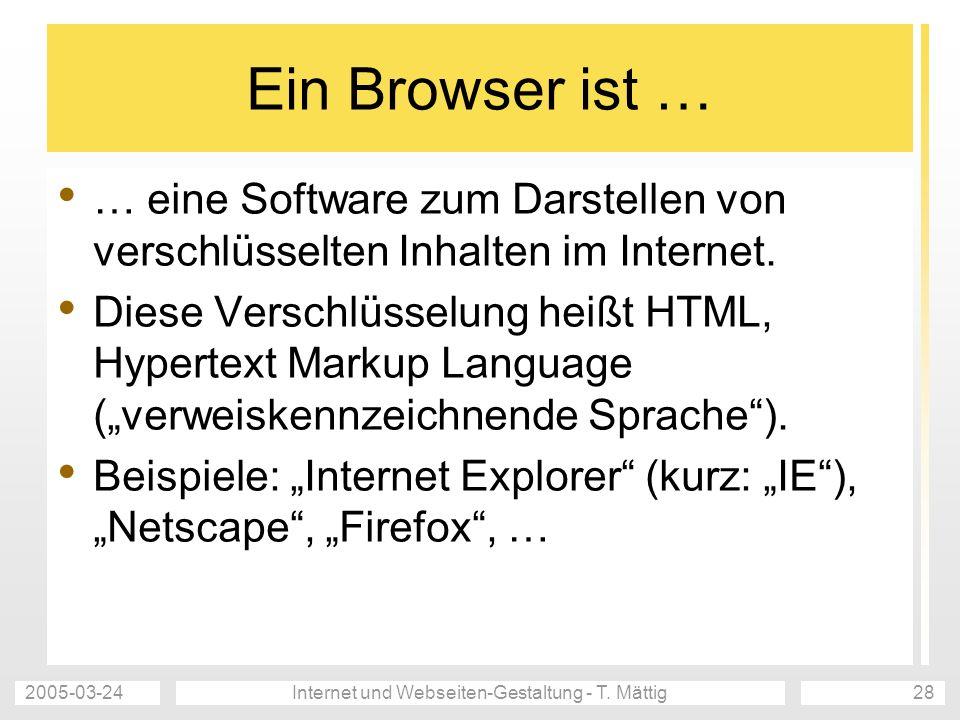 2005-03-24Internet und Webseiten-Gestaltung - T. Mättig28 Ein Browser ist … … eine Software zum Darstellen von verschlüsselten Inhalten im Internet. D