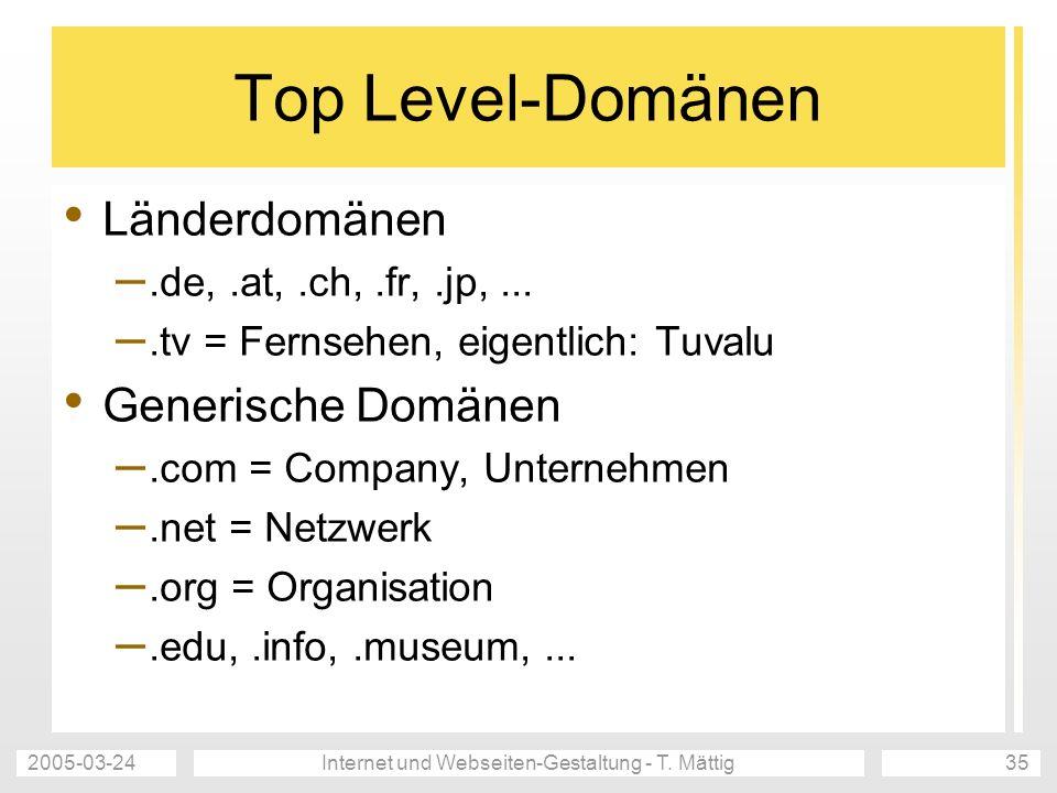 2005-03-24Internet und Webseiten-Gestaltung - T. Mättig35 Top Level-Domänen Länderdomänen –.de,.at,.ch,.fr,.jp,... –.tv = Fernsehen, eigentlich: Tuval