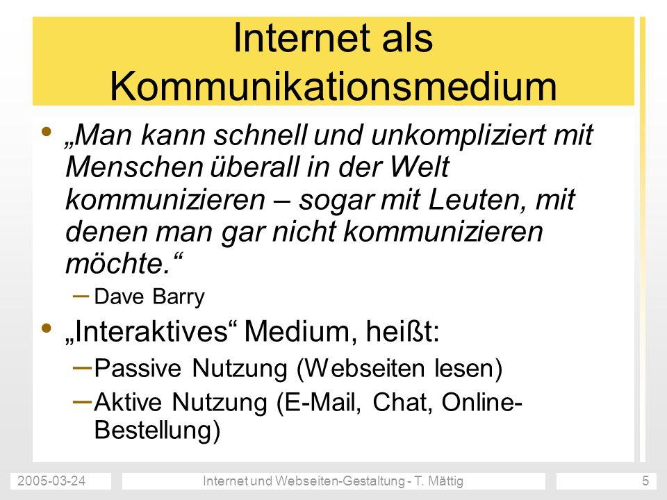 2005-03-24Internet und Webseiten-Gestaltung - T. Mättig5 Internet als Kommunikationsmedium Man kann schnell und unkompliziert mit Menschen überall in