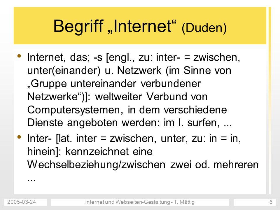 2005-03-24Internet und Webseiten-Gestaltung - T. Mättig6 Begriff Internet (Duden) Internet, das; -s [engl., zu: inter- = zwischen, unter(einander) u.