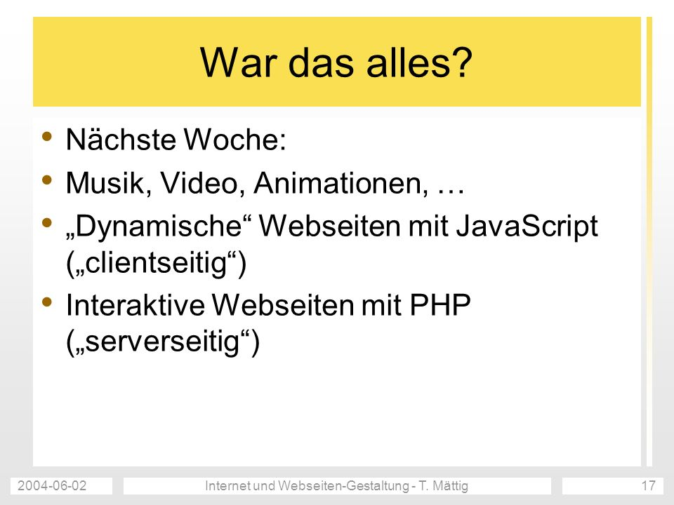 2004-06-02Internet und Webseiten-Gestaltung - T. Mättig17 War das alles? Nächste Woche: Musik, Video, Animationen, … Dynamische Webseiten mit JavaScri