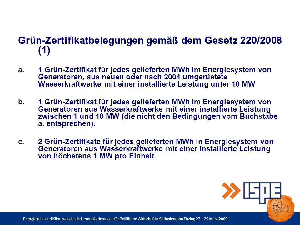 Energiekrise und Klimawandel als Herausforderungen für Politik und Wirtschaft in Südosteuropa Tüzing 27 – 29 März 2009 Grün-Zertifikatbelegungen gemäß dem Gesetz 220/2008 (1) a.1 Grün-Zertifikat für jedes gelieferten MWh im Energiesystem von Generatoren, aus neuen oder nach 2004 umgerüstete Wasserkraftwerke mit einer installierte Leistung unter 10 MW b.1 Grün-Zertifikat für jedes gelieferten MWh im Energiesystem von Generatoren aus Wasserkraftwerke mit einer installierte Leistung zwischen 1 und 10 MW (die nicht den Bedingungen vom Buchstabe a.
