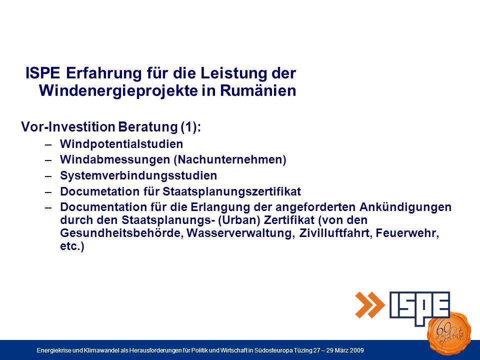 Energiekrise und Klimawandel als Herausforderungen für Politik und Wirtschaft in Südosteuropa Tüzing 27 – 29 März 2009 ISPE Erfahrung für die Leistung der Windenergieprojekte in Rumänien Vor-Investition Beratung (1): –Windpotentialstudien –Windabmessungen (Nachunternehmen) –Systemverbindungsstudien –Documetation für Staatsplanungszertifikat –Documentation für die Erlangung der angeforderten Ankündigungen durch den Staatsplanungs- (Urban) Zertifikat (von den Gesundheitsbehörde, Wasserverwaltung, Zivilluftfahrt, Feuerwehr, etc.)
