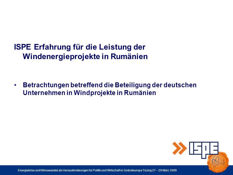 Energiekrise und Klimawandel als Herausforderungen für Politik und Wirtschaft in Südosteuropa Tüzing 27 – 29 März 2009 ISPE Erfahrung für die Leistung der Windenergieprojekte in Rumänien Betrachtungen betreffend die Beteiligung der deutschen Unternehmen in Windprojekte in Rumänien
