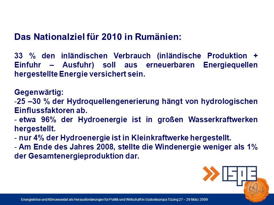 Energiekrise und Klimawandel als Herausforderungen für Politik und Wirtschaft in Südosteuropa Tüzing 27 – 29 März 2009 Das Nationalziel für 2010 in Rumänien: 33 % den inländischen Verbrauch (inländische Produktion + Einfuhr – Ausfuhr) soll aus erneuerbaren Energiequellen hergestellte Energie versichert sein.