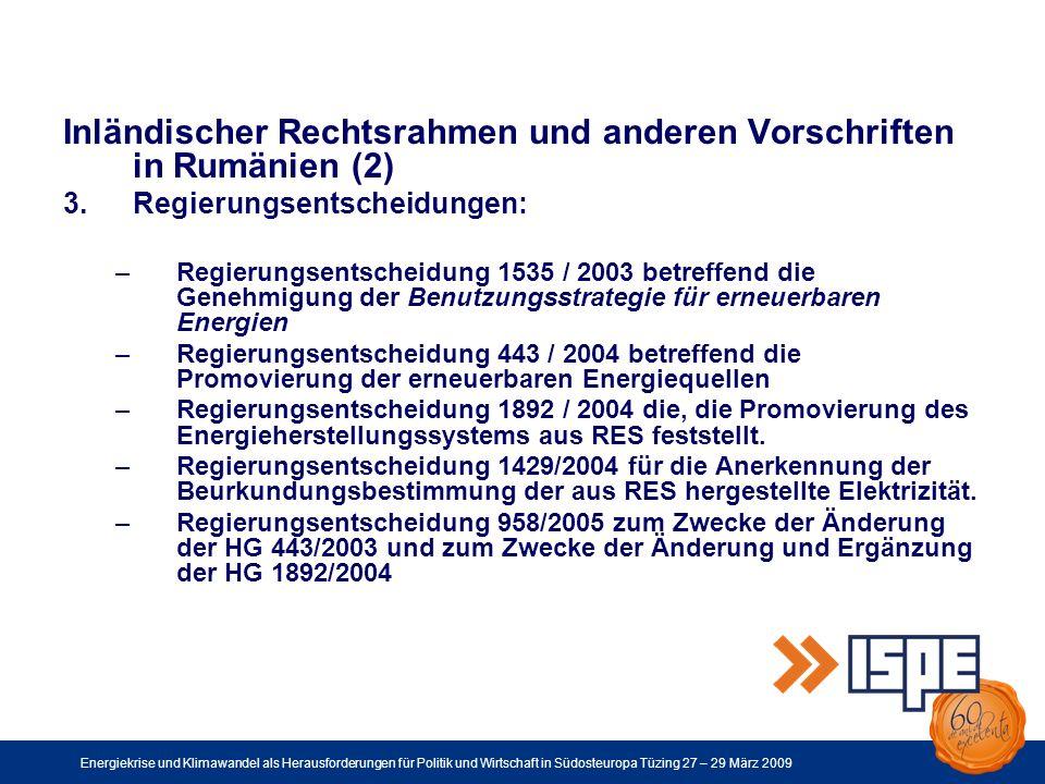 Energiekrise und Klimawandel als Herausforderungen für Politik und Wirtschaft in Südosteuropa Tüzing 27 – 29 März 2009 Inländischer Rechtsrahmen und anderen Vorschriften in Rumänien (2) 3.Regierungsentscheidungen: –Regierungsentscheidung 1535 / 2003 betreffend die Genehmigung der Benutzungsstrategie für erneuerbaren Energien –Regierungsentscheidung 443 / 2004 betreffend die Promovierung der erneuerbaren Energiequellen –Regierungsentscheidung 1892 / 2004 die, die Promovierung des Energieherstellungssystems aus RES feststellt.